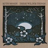 These Wilder Things by Ruth Moody