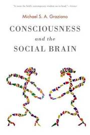 Consciousness and the Social Brain by Michael Graziano