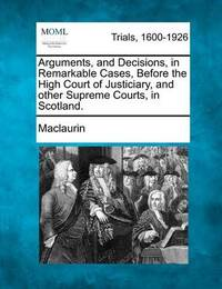 Arguments, and Decisions, in Remarkable Cases, Before the High Court of Justiciary, and Other Supreme Courts, in Scotland. by Maclaurin