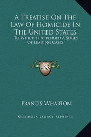 A Treatise on the Law of Homicide in the United States: To Which Is Appended a Series of Leading Cases by Francis Wharton