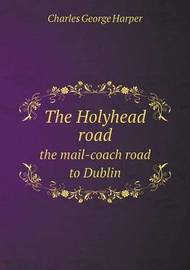 The Holyhead Road the Mail-Coach Road to Dublin by Charles George Harper