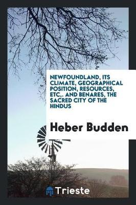 Newfoundland, Its Climate, Geographical Position, Resources, Etc, . and Benares, the Sacred City of the Hindus by Heber Budden image