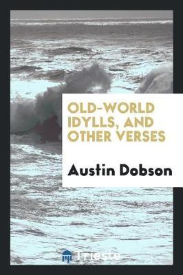 Old-World Idylls, and Other Verses by Austin Dobson