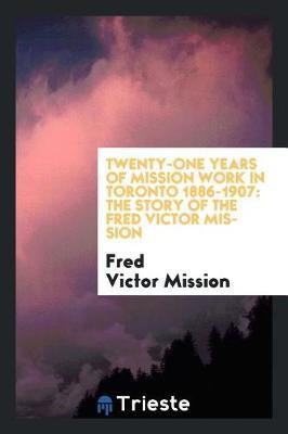 Twenty-One Years of Mission Work in Toronto 1886-1907 by Fred Victor Mission
