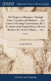 The Progress of Romance, Through Times, Countries and Manners; ... in a Course of Evening Conversations. by C. R. Author of the English Baron, the Two Mentors, &c. in Two Volumes. ... of 2; Volume 2 by Clara Reeve image