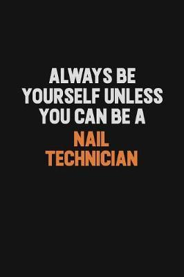Always Be Yourself Unless You Can Be A Nail Technician by Camila Cooper