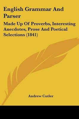 English Grammar and Parser: Made Up of Proverbs, Interesting Anecdotes, Prose and Poetical Selections (1841) by Andrew Cutler image
