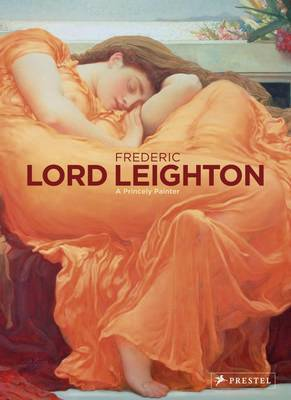 Frederic, Lord Leighton: 1830-1896 Painter and Sculptor of the Victorian Age by Christopher Newall