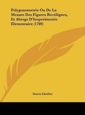 Polygonometrie Ou de La Mesure Des Figures Rectilignes, Et Abrege D'Isoperimetrie Elementaire (1789) by Simon Lhuilier