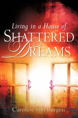 Living in a House of Shattered Dreams by Caroline Von Bargen