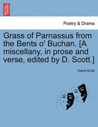 Grass of Parnassus from the Bents O' Buchan. [A Miscellany, in Prose and Verse, Edited by D. Scott.] by David Scott