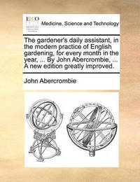 The Gardener's Daily Assistant, in the Modern Practice of English Gardening, for Every Month in the Year, ... by John Abercrombie, ... a New Edition Greatly Improved by John Abercrombie image