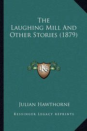 The Laughing Mill and Other Stories (1879) the Laughing Mill and Other Stories (1879) by Julian Hawthorne