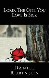 Lord, the One You Love Is Sick by Daniel Robinson