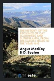 The History of the Province of Cat (Caithness and Sutherland), from the Earlist Times to the Year 1615 by Angus MacKay