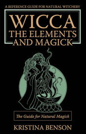 Wicca, the Elements and Magick: The Guide for Natural Magick: Natural Magick and Wicca by Kristina Benson