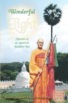 Wonderful Light: Memoirs of an American Buddhist Nun by Bhikkhuni Miao Kwang Suddharma