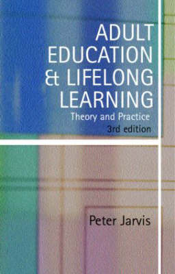 Adult Education and Lifelong Learning: Theory and Practice by Peter Jarvis (University of Surrey)