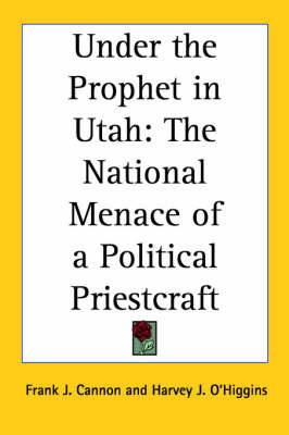 Under the Prophet in Utah: The National Menace of a Political Priestcraft by Frank J Cannon