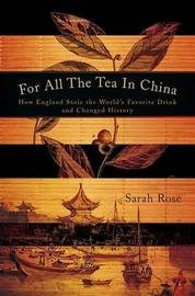 For All the Tea in China: How England Stole the World's Favorite Drink and Changed History by Sarah Rose (Memorial University of Newfoundland)