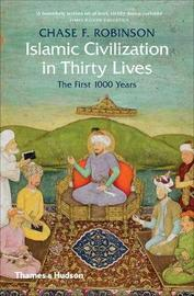 Islamic Civilization in Thirty Lives by Chase F Robinson