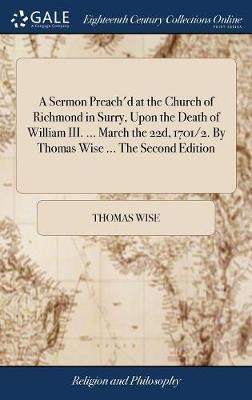 A Sermon Preach'd at the Church of Richmond in Surry, Upon the Death of William III. ... March the 22d, 1701/2. by Thomas Wise ... the Second Edition by Thomas Wise image
