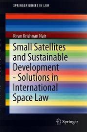 Small Satellites and Sustainable Development - Solutions in International Space Law by Kiran Krishnan Nair