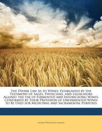 The Divine Law as to Wines: Established by the Testimony of Sages, Physicians, and Legislators Against the Use of Fermented and Intoxicating Wines; Confirmed by Their Provision of Unfermented Wines to Be Used for Medicinal and Sacramental Purposes by George Whitefield Samson