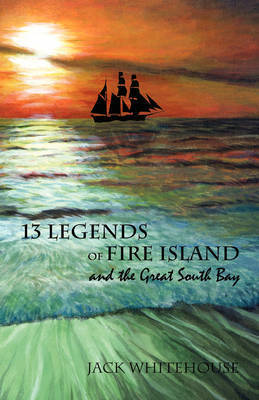 13 Legends of Fire Island: And the Great South Bay by Jack Whitehouse (He is a member and lecturer of the Sayville Historical Society, paid lecturer at Suffolk County libraries and historical societies (m