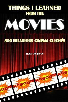 Things I Learned from the Movies: 500 Hilarious Cinema Cliches by Hugh Morrison
