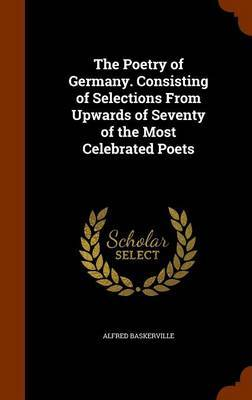 The Poetry of Germany. Consisting of Selections from Upwards of Seventy of the Most Celebrated Poets by Alfred Baskerville