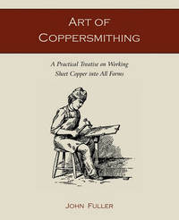 Art of Coppersmithing: A Practical Treatise on Working Sheet Copper Into All Forms by Fellow John Fuller (University of West Georgia, University of Western Ontario UNIV OF WEST GEORGIA UNIV OF WEST GEORGIA UNIV OF WEST GEORGIA UNIV OF W