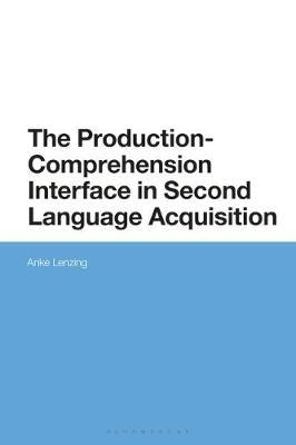 The Production-Comprehension Interface in Second Language Acquisition by Anke Lenzing