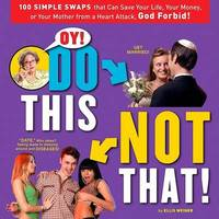 Oy! Do This, Not That: 100 Simple Swaps That Could Save Your Life, Your Money, or Your Mother from a Heart Attack, God Forbid by Ellis Weiner image