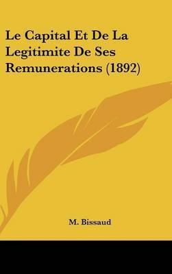 Le Capital Et de La Legitimite de Ses Remunerations (1892) by M Bissaud