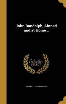 John Randolph, Abroad and at Home .. by Richard 1780-1859 Rush image