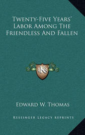 Twenty-Five Years' Labor Among the Friendless and Fallen by Edward W Thomas