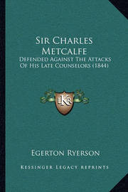 Sir Charles Metcalfe: Defended Against the Attacks of His Late Counselors (1844) by Egerton Ryerson