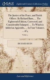 The Justice of the Peace, and Parish Officer. by Richard Burn, ... the Eighteenth Edition, Corrected, and Considerably Enlarged. ... to Which Is Added an Appendix, ... in Four Volumes. ... of 4; Volume 4 by Richard Burn
