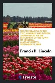 The Celebration of the Two Hundred and Fiftieth Anniversary of the Settlement of the Town of Hingham, Massachusetts, September 15, 1885 by Francis H Lincoln