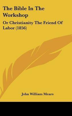 The Bible In The Workshop: Or Christianity The Friend Of Labor (1856) by John William Mears