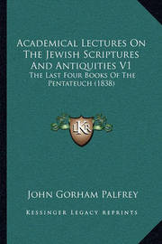Academical Lectures on the Jewish Scriptures and Antiquities V1: The Last Four Books of the Pentateuch (1838) by John Gorham Palfrey
