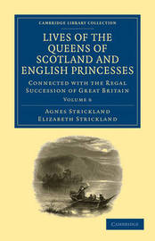 Lives of the Queens of Scotland and English Princesses 8 Volume Paperback Set Lives of the Queens of Scotland and English Princesses: Volume 6 by Agnes Strickland