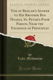 Tom of Bedlam's Answer to His Brother Ben Hoadly, St. Peter's-Poor Parson, Near the Exchange of Principles (Classic Reprint) by Luke Milbourne