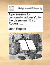 A Persuasive to Conformity, Address'd to the Dissenters. by J. Rogers, by John Rogers
