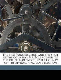 The New York Election and the State of the Country: Mr. Jay's Address to the Citizens of Westchester County, on the Approaching State Election by John Jay