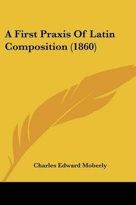 A First Praxis Of Latin Composition (1860) by Charles Edward Moberly image