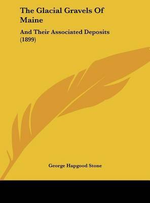 The Glacial Gravels of Maine: And Their Associated Deposits (1899) by George Hapgood Stone
