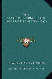 The Art of Preaching in the Light of Its History (1922) by Edwin Charles Dargan