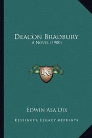 Deacon Bradbury Deacon Bradbury: A Novel (1900) a Novel (1900) by Edwin Asa Dix